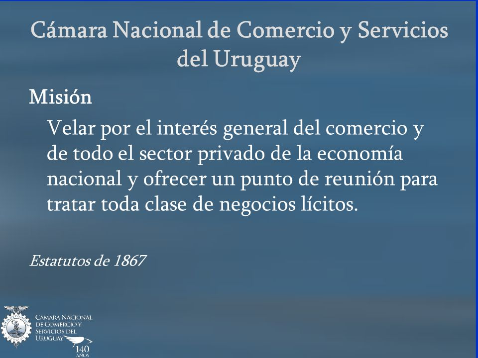 Cámara Nacional de Comercio y Servicios del Uruguay Misión Velar por el interés general del comercio y de todo el sector privado de la economía nacion