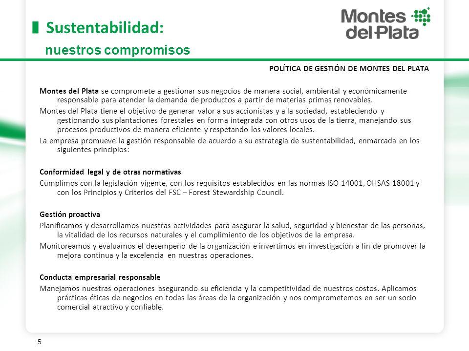 5 Sustentabilidad: POLÍTICA DE GESTIÓN DE MONTES DEL PLATA Montes del Plata se compromete a gestionar sus negocios de manera social, ambiental y económicamente responsable para atender la demanda de productos a partir de materias primas renovables.