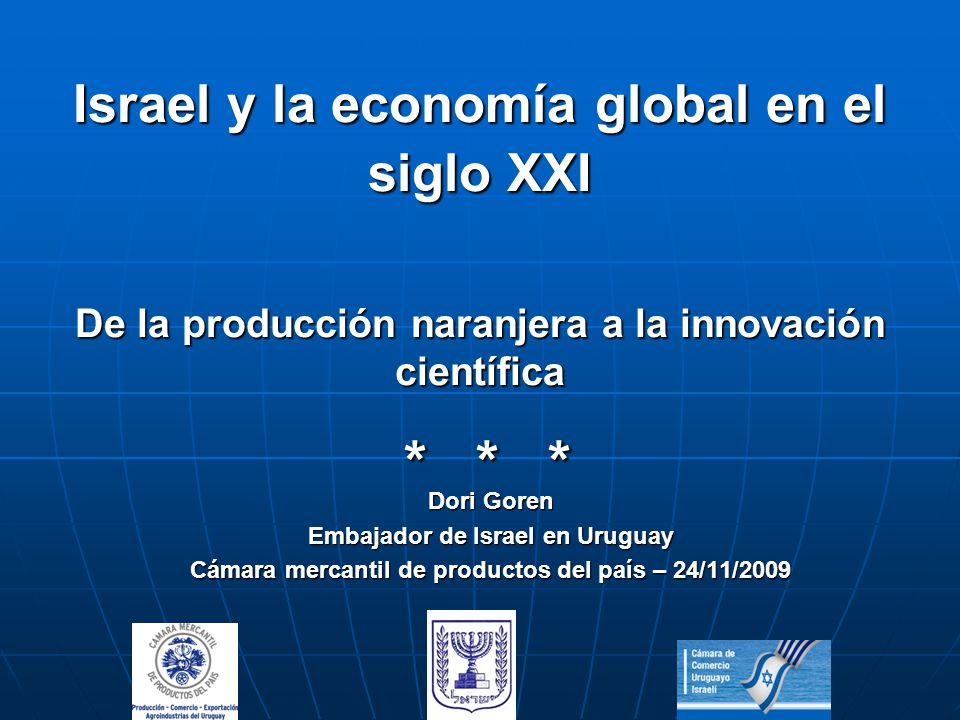 Israel y la economía global en el siglo XXI De la producción naranjera a la innovación científica * * * Dori Goren Embajador de Israel en Uruguay Cámara mercantil de productos del país – 24/11/2009
