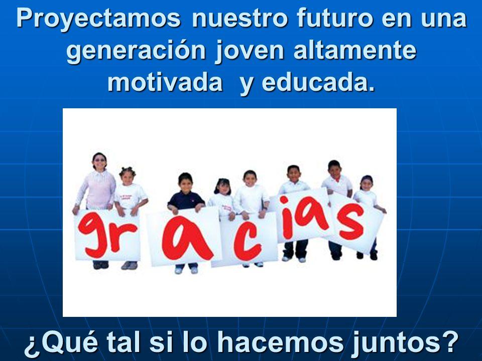 Proyectamos nuestro futuro en una generación joven altamente motivada y educada. ¿Qué tal si lo hacemos juntos?