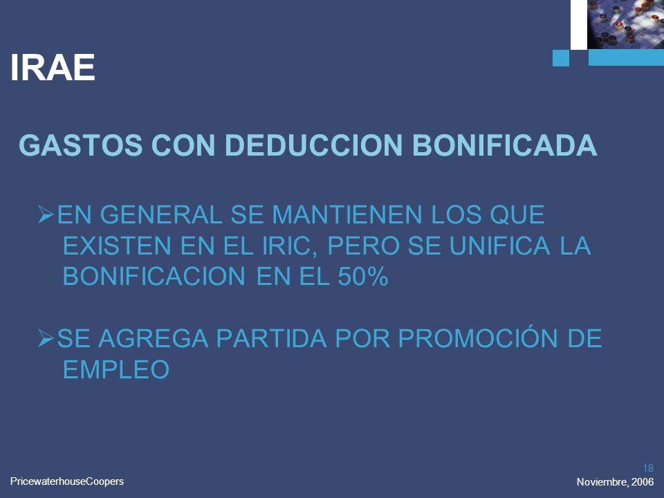 PricewaterhouseCoopers Noviembre, 2006 18 IRAE GASTOS CON DEDUCCION BONIFICADA EN GENERAL SE MANTIENEN LOS QUE EXISTEN EN EL IRIC, PERO SE UNIFICA LA