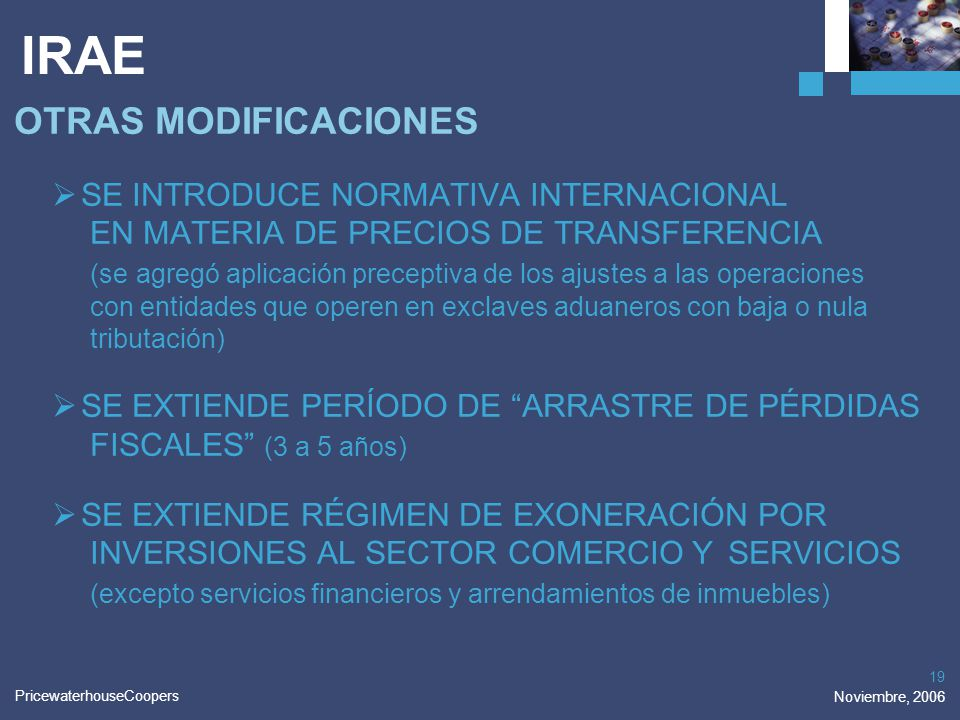PricewaterhouseCoopers Noviembre, 2006 19 IRAE OTRAS MODIFICACIONES SE INTRODUCE NORMATIVA INTERNACIONAL EN MATERIA DE PRECIOS DE TRANSFERENCIA (se ag