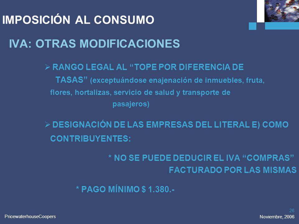 PricewaterhouseCoopers Noviembre, 2006 26 IMPOSICIÓN AL CONSUMO IVA: OTRAS MODIFICACIONES RANGO LEGAL AL TOPE POR DIFERENCIA DE TASAS (exceptuándose e
