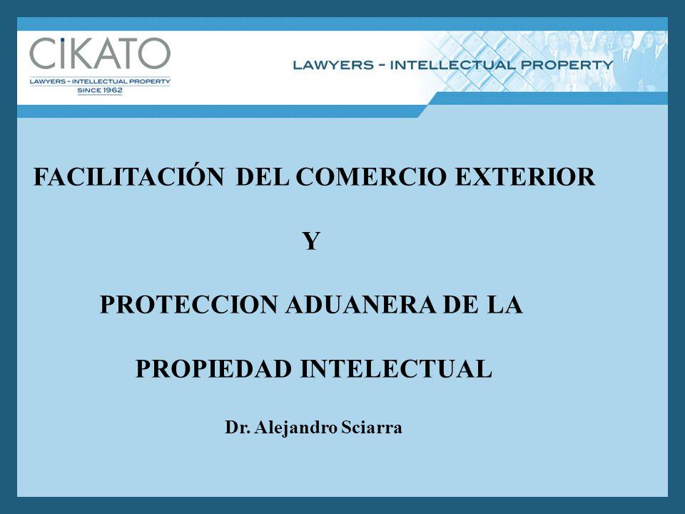 FACILITACIÓN DEL COMERCIO EXTERIOR Y PROTECCION ADUANERA DE LA PROPIEDAD INTELECTUAL Dr. Alejandro Sciarra