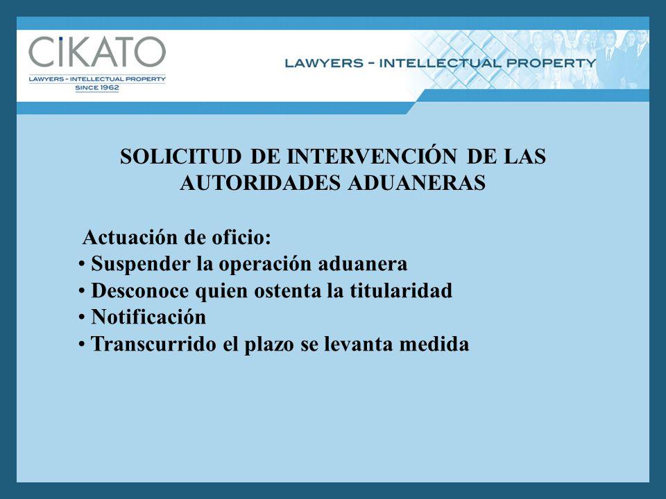SOLICITUD DE INTERVENCIÓN DE LAS AUTORIDADES ADUANERAS Actuación de oficio: Suspender la operación aduanera Desconoce quien ostenta la titularidad Not