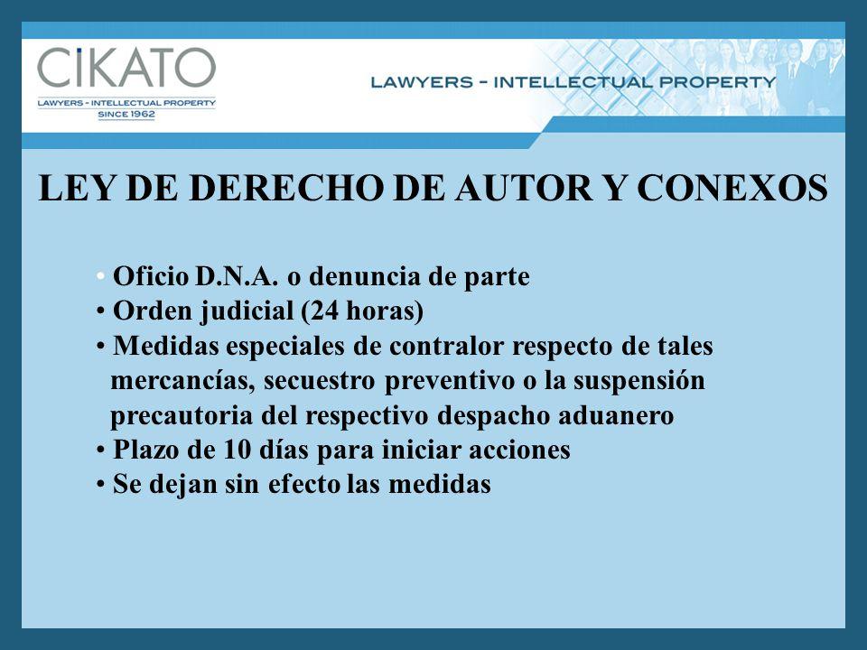 LEY DE DERECHO DE AUTOR Y CONEXOS Oficio D.N.A. o denuncia de parte Orden judicial (24 horas) Medidas especiales de contralor respecto de tales mercan