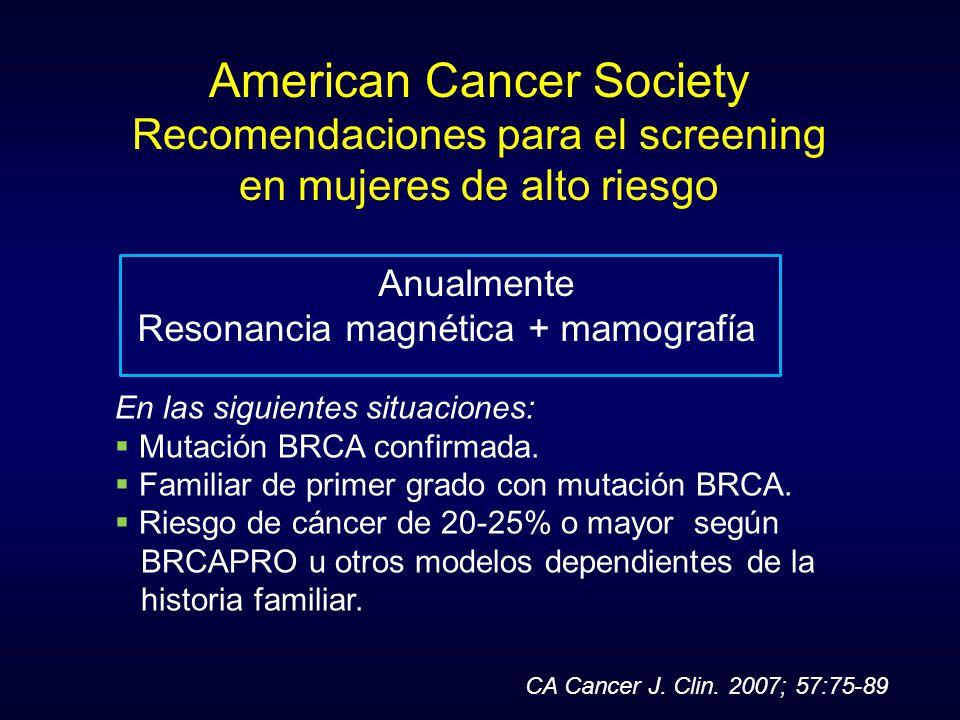 American Cancer Society Recomendaciones para el screening en mujeres de alto riesgo Anualmente Resonancia magnética + mamografía En las siguientes sit