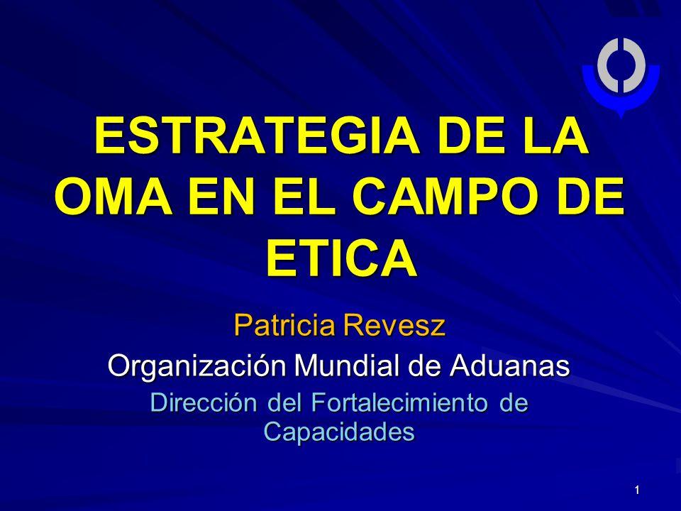 1 Patricia Revesz Organización Mundial de Aduanas Dirección del Fortalecimiento de Capacidades ESTRATEGIA DE LA OMA EN EL CAMPO DE ETICA