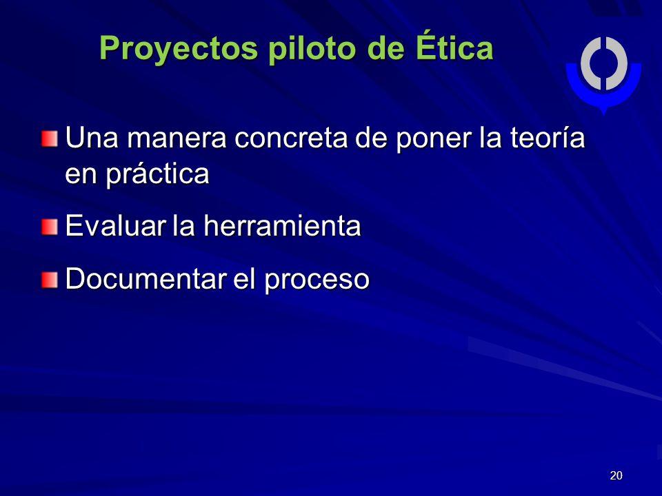 20 Proyectos piloto de Ética Una manera concreta de poner la teoría en práctica Evaluar la herramienta Documentar el proceso