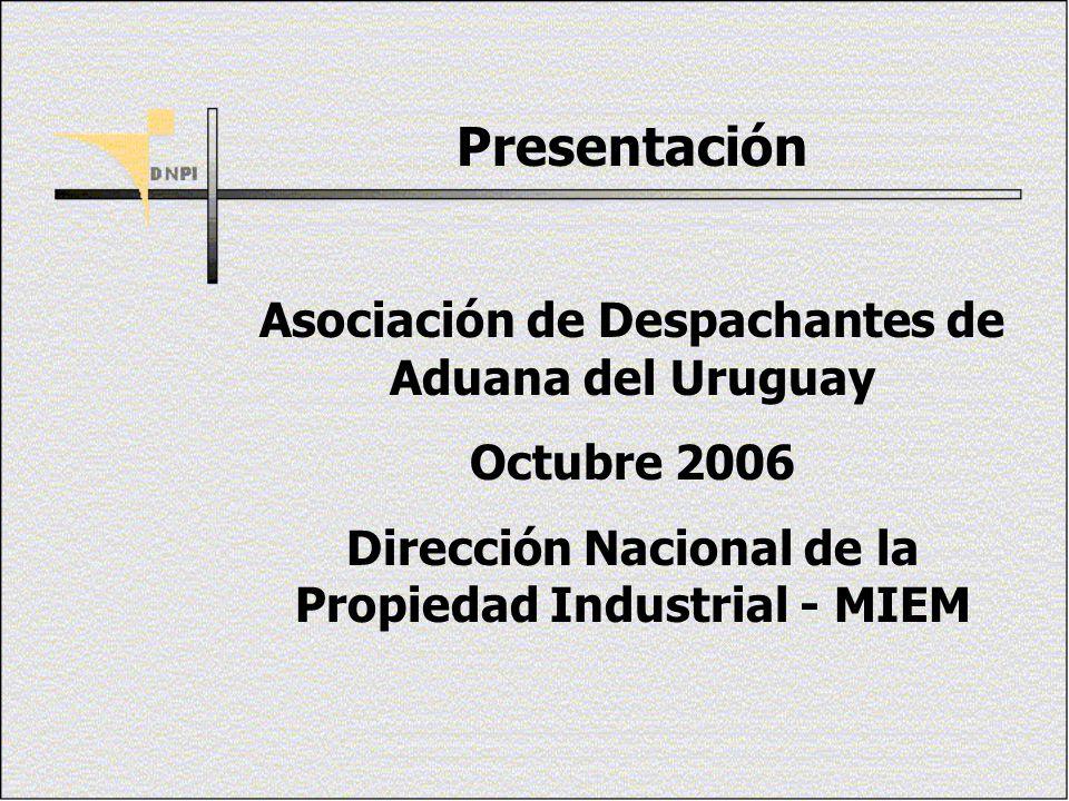 Presentación Asociación de Despachantes de Aduana del Uruguay Octubre 2006 Dirección Nacional de la Propiedad Industrial - MIEM