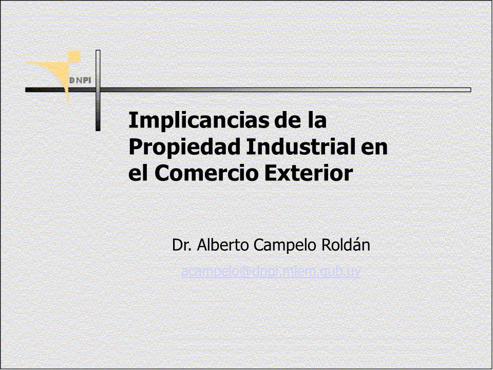 Implicancias de la Propiedad Industrial en el Comercio Exterior Dr. Alberto Campelo Roldán acampelo@dnpi.miem.gub.uy