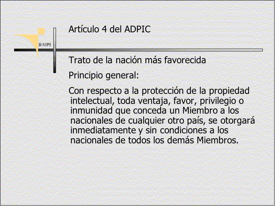 Artículo 4 del ADPIC Trato de la nación más favorecida Principio general: Con respecto a la protección de la propiedad intelectual, toda ventaja, favo