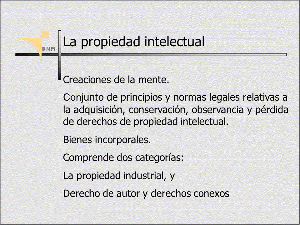 La propiedad intelectual Creaciones de la mente. Conj unto de principios y normas legales relativas a la adquisición, conservación, observancia y pérd