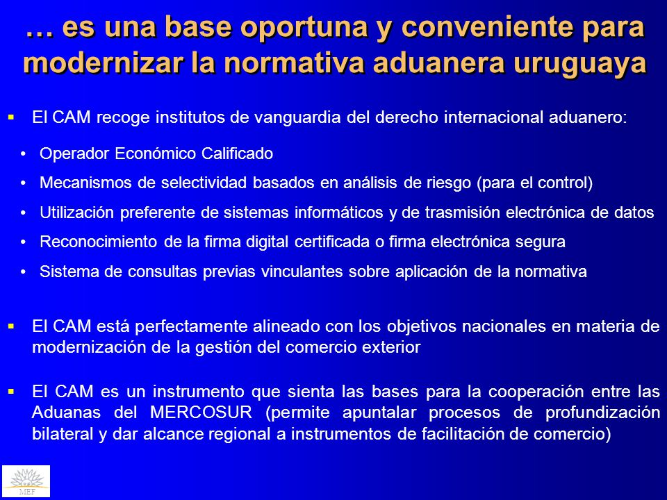 MEF … es una base oportuna y conveniente para modernizar la normativa aduanera uruguaya El CAM recoge institutos de vanguardia del derecho internacional aduanero: Operador Económico Calificado Mecanismos de selectividad basados en análisis de riesgo (para el control) Utilización preferente de sistemas informáticos y de trasmisión electrónica de datos Reconocimiento de la firma digital certificada o firma electrónica segura Sistema de consultas previas vinculantes sobre aplicación de la normativa El CAM está perfectamente alineado con los objetivos nacionales en materia de modernización de la gestión del comercio exterior El CAM es un instrumento que sienta las bases para la cooperación entre las Aduanas del MERCOSUR (permite apuntalar procesos de profundización bilateral y dar alcance regional a instrumentos de facilitación de comercio)
