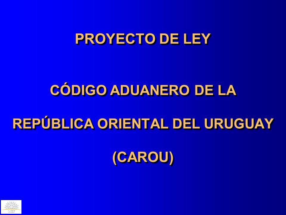 PROYECTO DE LEY CÓDIGO ADUANERO DE LA REPÚBLICA ORIENTAL DEL URUGUAY (CAROU) PROYECTO DE LEY CÓDIGO ADUANERO DE LA REPÚBLICA ORIENTAL DEL URUGUAY (CAROU)