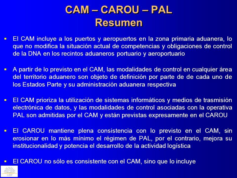 MEF CAM – CAROU – PAL Resumen El CAM incluye a los puertos y aeropuertos en la zona primaria aduanera, lo que no modifica la situación actual de competencias y obligaciones de control de la DNA en los recintos aduaneros portuario y aeroportuario A partir de lo previsto en el CAM, las modalidades de control en cualquier área del territorio aduanero son objeto de definición por parte de de cada uno de los Estados Parte y su administración aduanera respectiva El CAM prioriza la utilización de sistemas informáticos y medios de trasmisión electrónica de datos, y las modalidades de control asociadas con la operativa PAL son admitidas por el CAM y están previstas expresamente en el CAROU El CAROU mantiene plena consistencia con lo previsto en el CAM, sin erosionar en lo más mínimo el régimen de PAL, por el contrario, mejora su institucionalidad y potencia el desarrollo de la actividad logística El CAROU no sólo es consistente con el CAM, sino que lo incluye