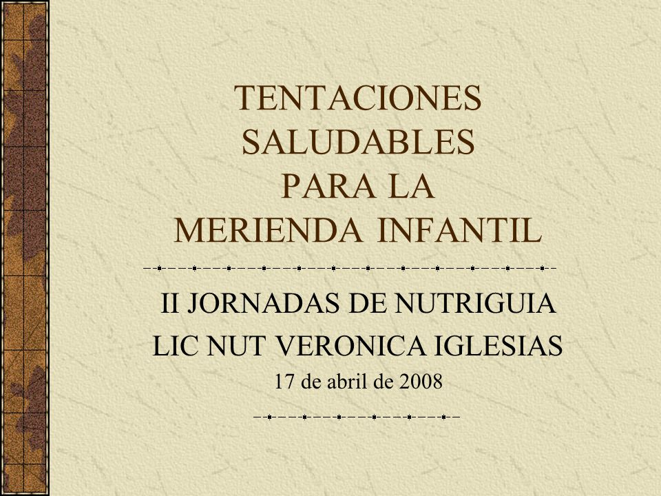 TENTACIONES SALUDABLES PARA LA MERIENDA INFANTIL II JORNADAS DE NUTRIGUIA LIC NUT VERONICA IGLESIAS 17 de abril de 2008