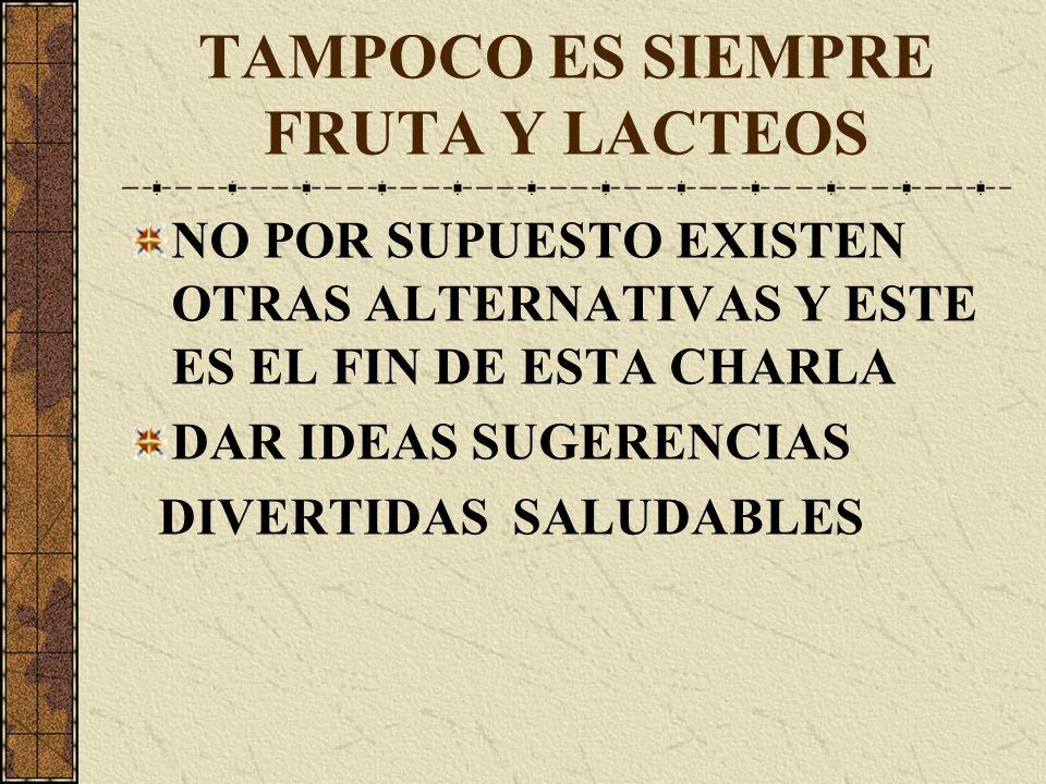 TAMPOCO ES SIEMPRE FRUTA Y LACTEOS NO POR SUPUESTO EXISTEN OTRAS ALTERNATIVAS Y ESTE ES EL FIN DE ESTA CHARLA DAR IDEAS SUGERENCIAS DIVERTIDAS SALUDABLES