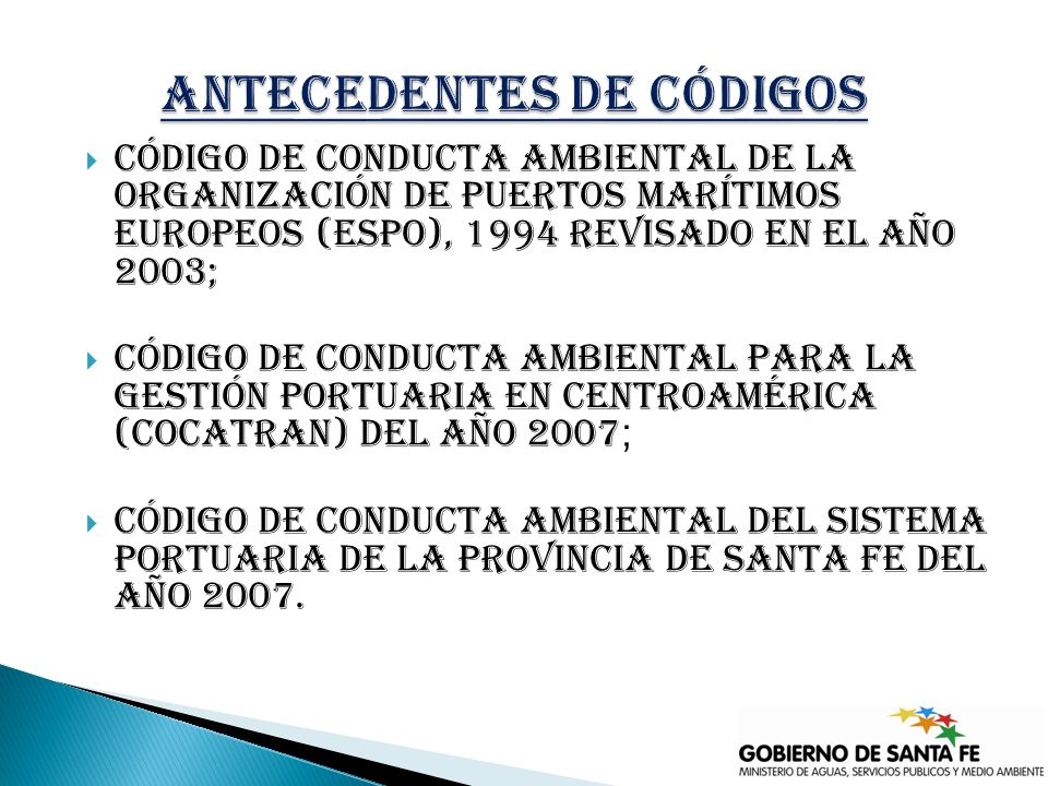 Código de Conducta Ambiental de la Organización de Puertos Marítimos Europeos (ESPO), 1994 revisado en el año 2003; Código de Conducta Ambiental para la Gestión Portuaria en Centroamérica (COcatran) del año 2007 ; Código de conducta ambiental del sistema portuaria de la provincia de santa fe del año 2007.