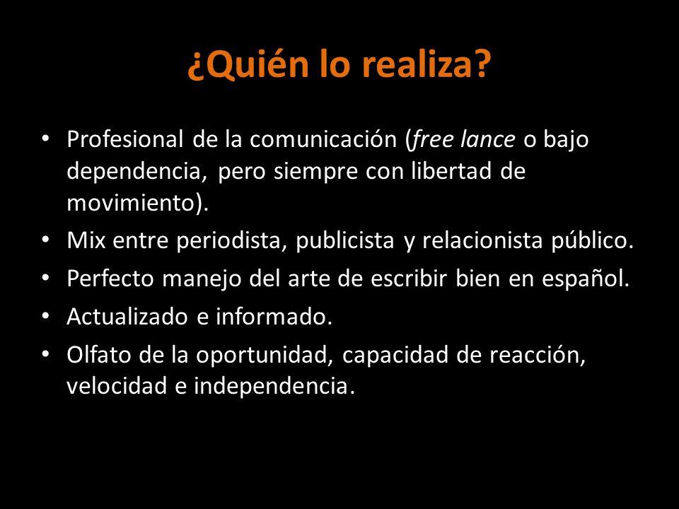¿Quién lo realiza? Profesional de la comunicación (free lance o bajo dependencia, pero siempre con libertad de movimiento). Mix entre periodista, publ
