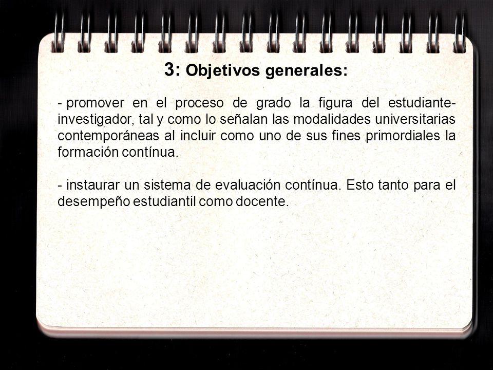 3: Objetivos generales: - promover en el proceso de grado la figura del estudiante- investigador, tal y como lo señalan las modalidades universitarias contemporáneas al incluir como uno de sus fines primordiales la formación contínua.