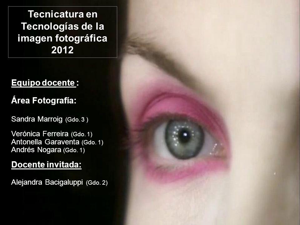 Tecnicatura en Tecnologías de la imagen fotográfica 2012 Equipo docente : Área Fotografía: Sandra Marroig (Gdo.