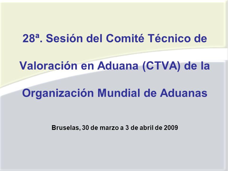 28ª. Sesión del Comité Técnico de Valoración en Aduana (CTVA) de la Organización Mundial de Aduanas Bruselas, 30 de marzo a 3 de abril de 2009