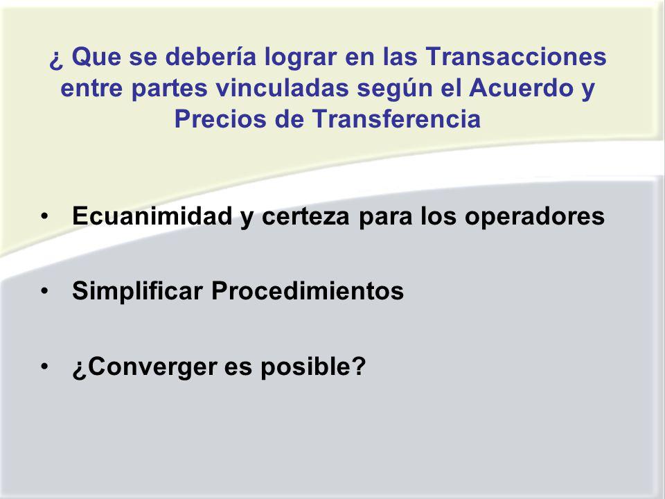 ¿ Que se debería lograr en las Transacciones entre partes vinculadas según el Acuerdo y Precios de Transferencia Ecuanimidad y certeza para los operadores Simplificar Procedimientos ¿Converger es posible