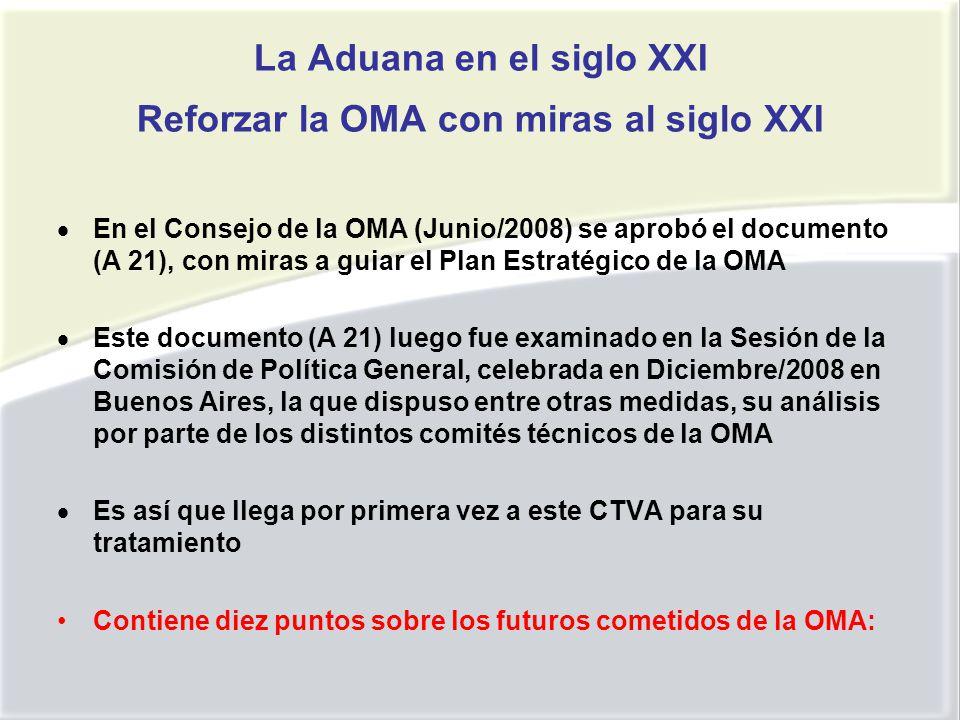 La Aduana en el siglo XXI Reforzar la OMA con miras al siglo XXI En el Consejo de la OMA (Junio/2008) se aprobó el documento (A 21), con miras a guiar el Plan Estratégico de la OMA Este documento (A 21) luego fue examinado en la Sesión de la Comisión de Política General, celebrada en Diciembre/2008 en Buenos Aires, la que dispuso entre otras medidas, su análisis por parte de los distintos comités técnicos de la OMA Es así que llega por primera vez a este CTVA para su tratamiento Contiene diez puntos sobre los futuros cometidos de la OMA: