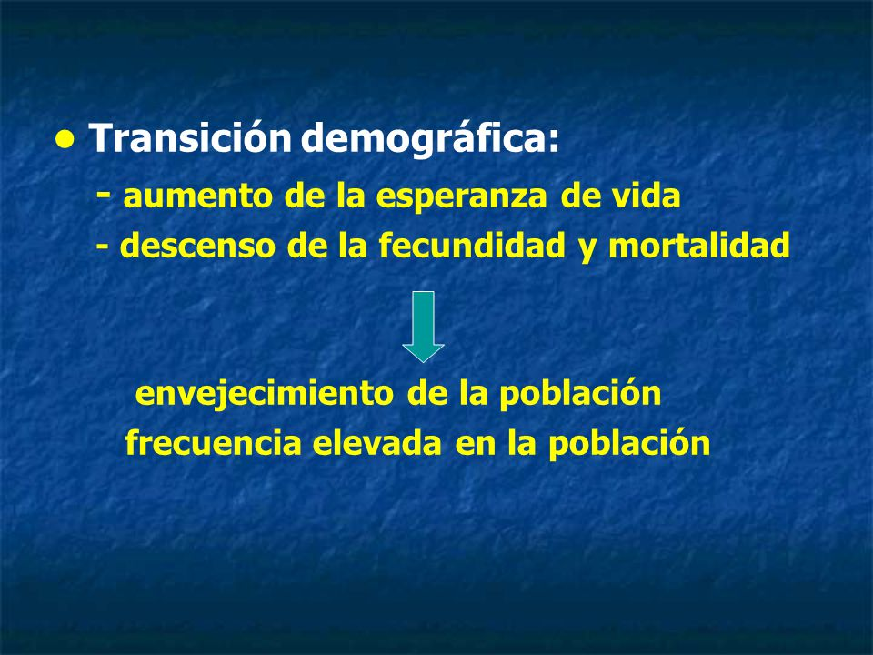Transición demográfica: - aumento de la esperanza de vida - descenso de la fecundidad y mortalidad envejecimiento de la población frecuencia elevada en la población