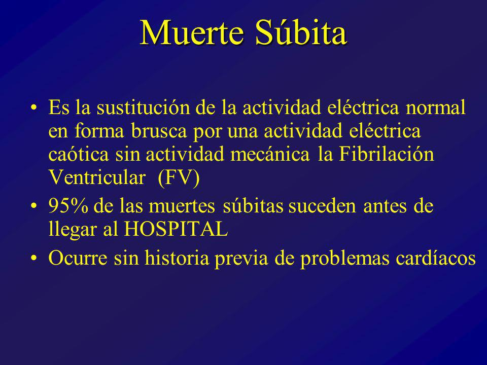 Muerte Súbita Es la sustitución de la actividad eléctrica normal en forma brusca por una actividad eléctrica caótica sin actividad mecánica la Fibrilación Ventricular (FV) 95% de las muertes súbitas suceden antes de llegar al HOSPITAL Ocurre sin historia previa de problemas cardíacos