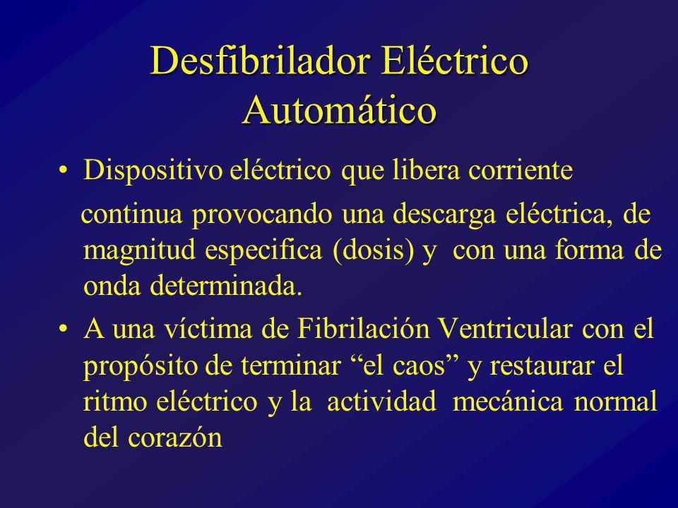 Desfibrilador Eléctrico Automático Dispositivo eléctrico que libera corriente continua provocando una descarga eléctrica, de magnitud especifica (dosis) y con una forma de onda determinada.