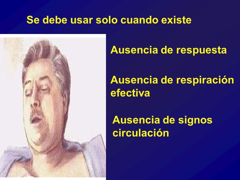 Ausencia de respuesta Ausencia de signos circulación Ausencia de respiración efectiva Se debe usar solo cuando existe