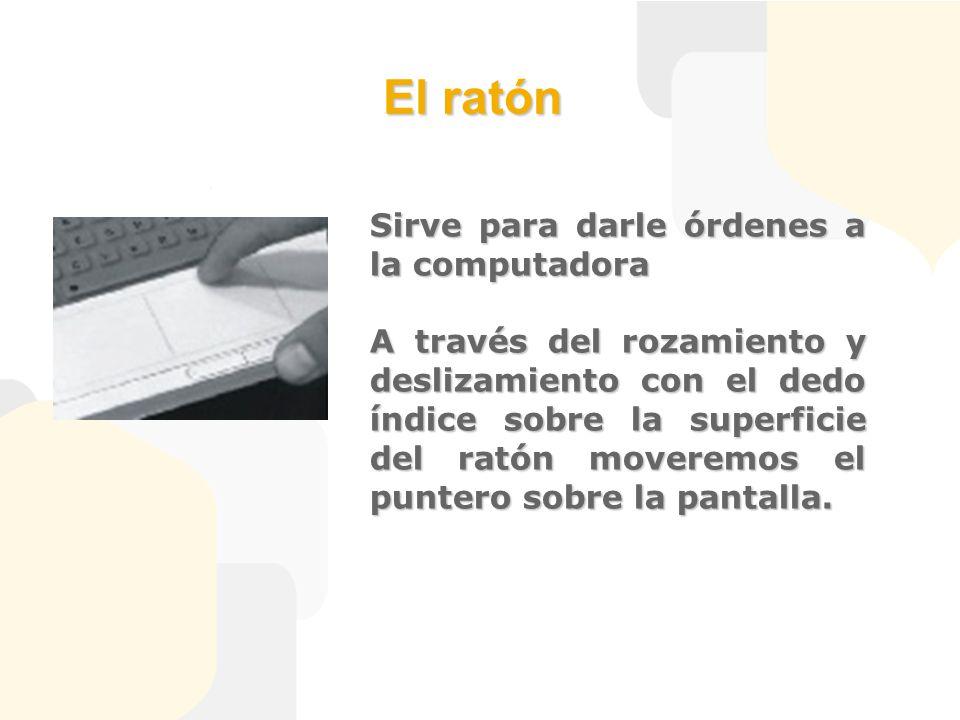 El ratón Sirve para darle órdenes a la computadora A través del rozamiento y deslizamiento con el dedo índice sobre la superficie del ratón moveremos el puntero sobre la pantalla.