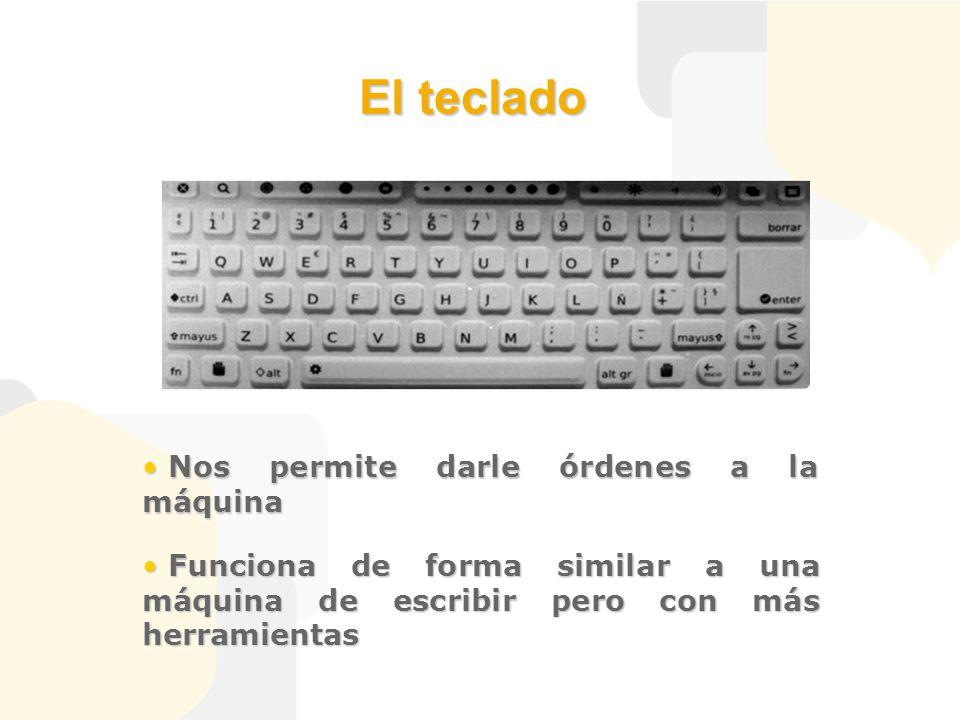 El teclado Nos permite darle órdenes a la máquina Nos permite darle órdenes a la máquina Funciona de forma similar a una máquina de escribir pero con más herramientas Funciona de forma similar a una máquina de escribir pero con más herramientas