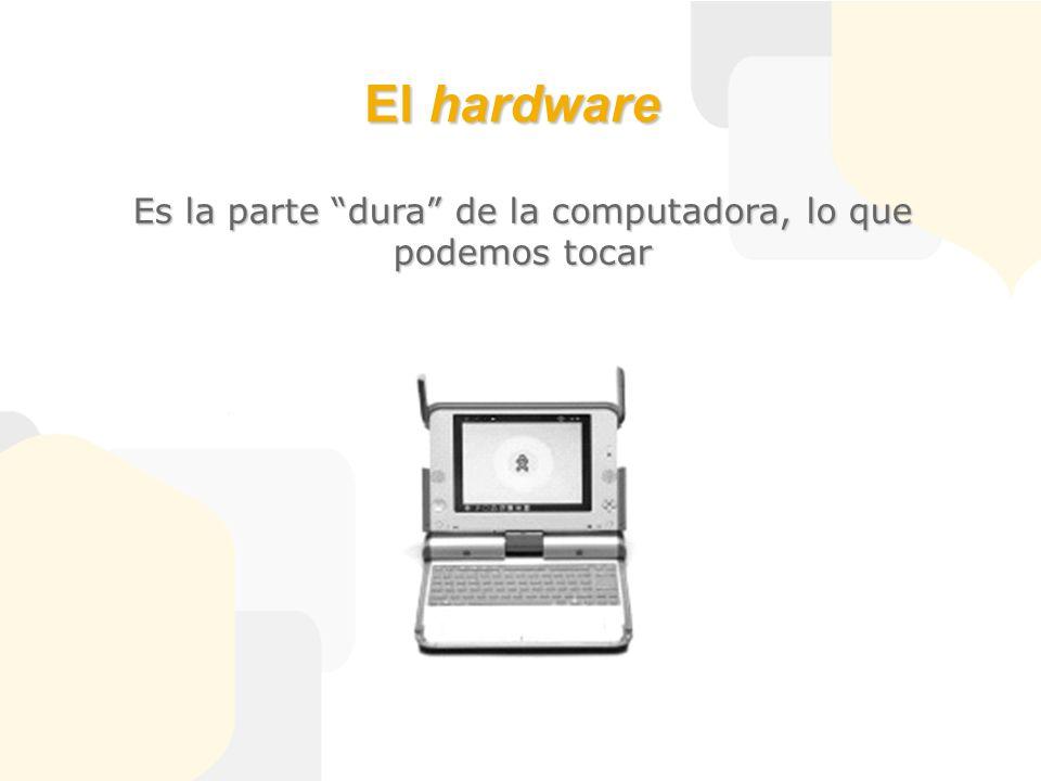 El hardware Es la parte dura de la computadora, lo que podemos tocar