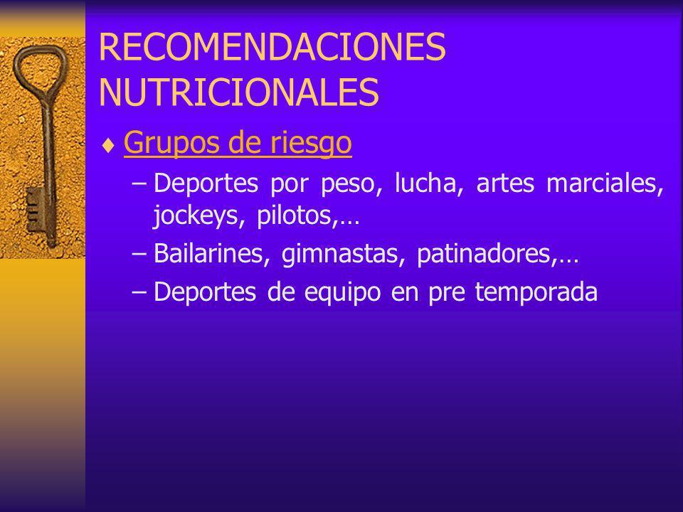 RECOMENDACIONES NUTRICIONALES Grupos de riesgo –Deportes por peso, lucha, artes marciales, jockeys, pilotos,… –Bailarines, gimnastas, patinadores,… –Deportes de equipo en pre temporada