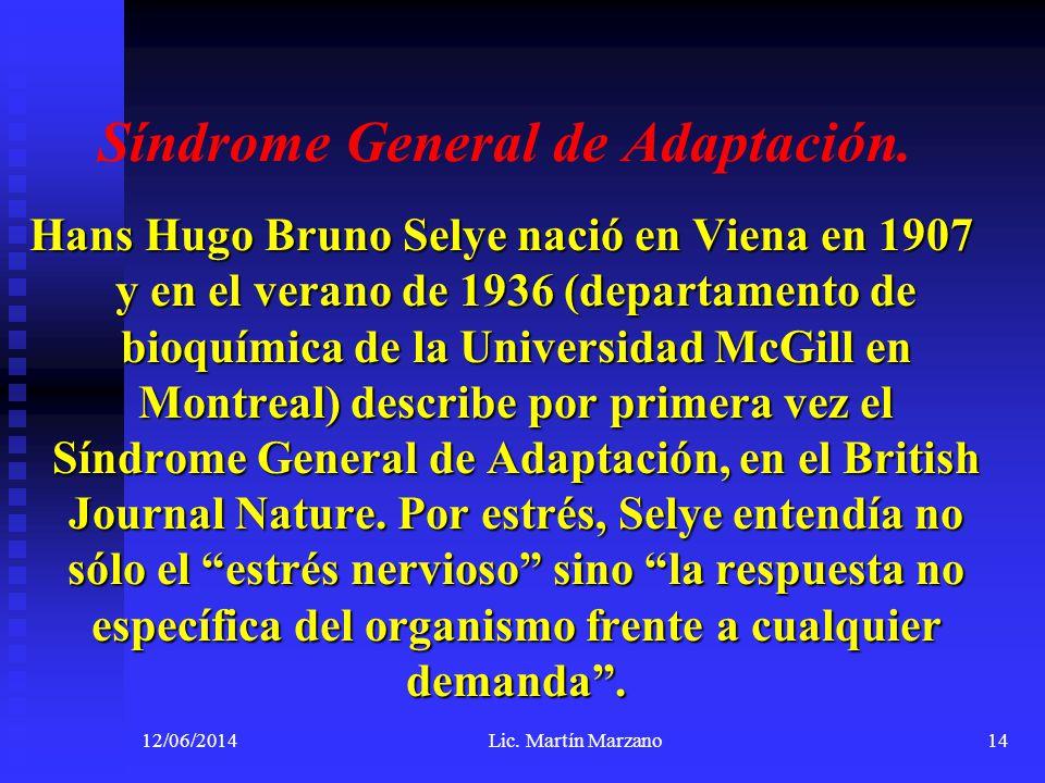12/06/2014Lic. Martín Marzano14 Síndrome General de Adaptación. Hans Hugo Bruno Selye nació en Viena en 1907 y en el verano de 1936 (departamento de b