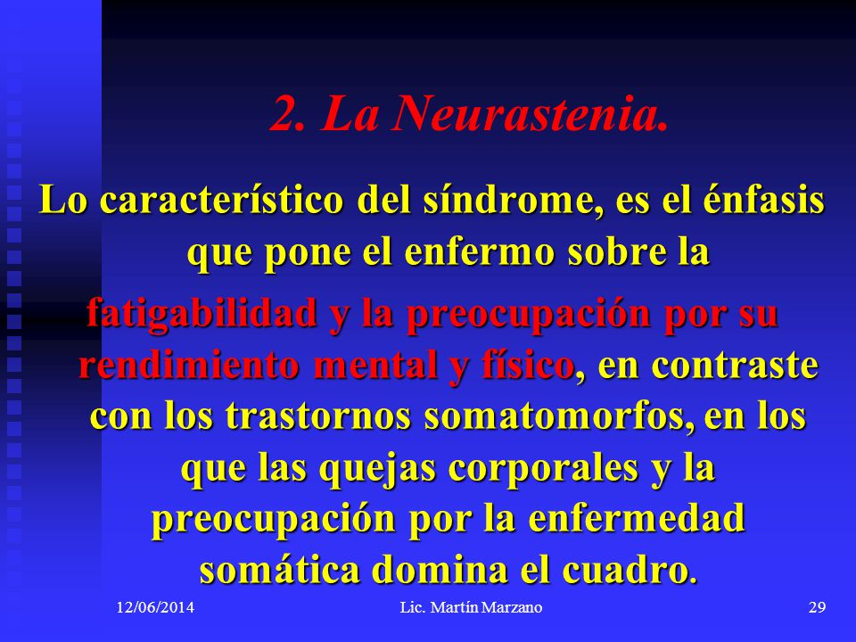 2. La Neurastenia. Lo característico del síndrome, es el énfasis que pone el enfermo sobre la fatigabilidad y la preocupación por su rendimiento menta