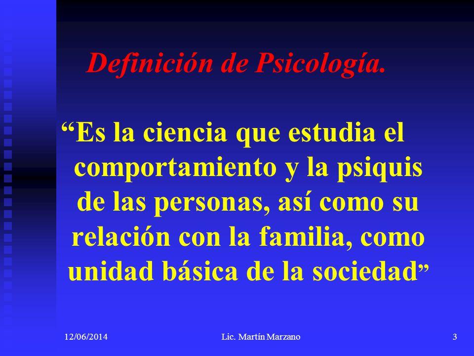 12/06/2014Lic. Martín Marzano3 Definición de Psicología. Es la ciencia que estudia el comportamiento y la psiquis de las personas, así como su relació