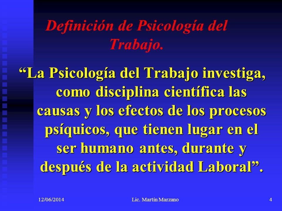 12/06/2014Lic. Martín Marzano4 Definición de Psicología del Trabajo. La Psicología del Trabajo investiga, como disciplina científica las causas y los