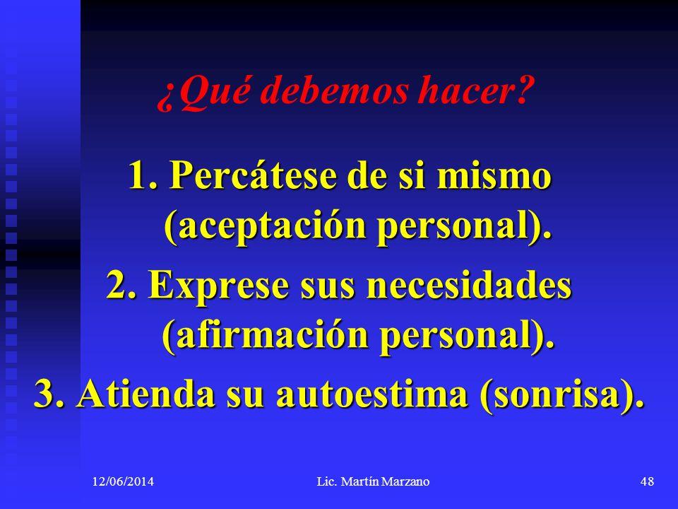 ¿Qué debemos hacer? 1. Percátese de si mismo (aceptación personal). 2. Exprese sus necesidades (afirmación personal). 3. Atienda su autoestima (sonris