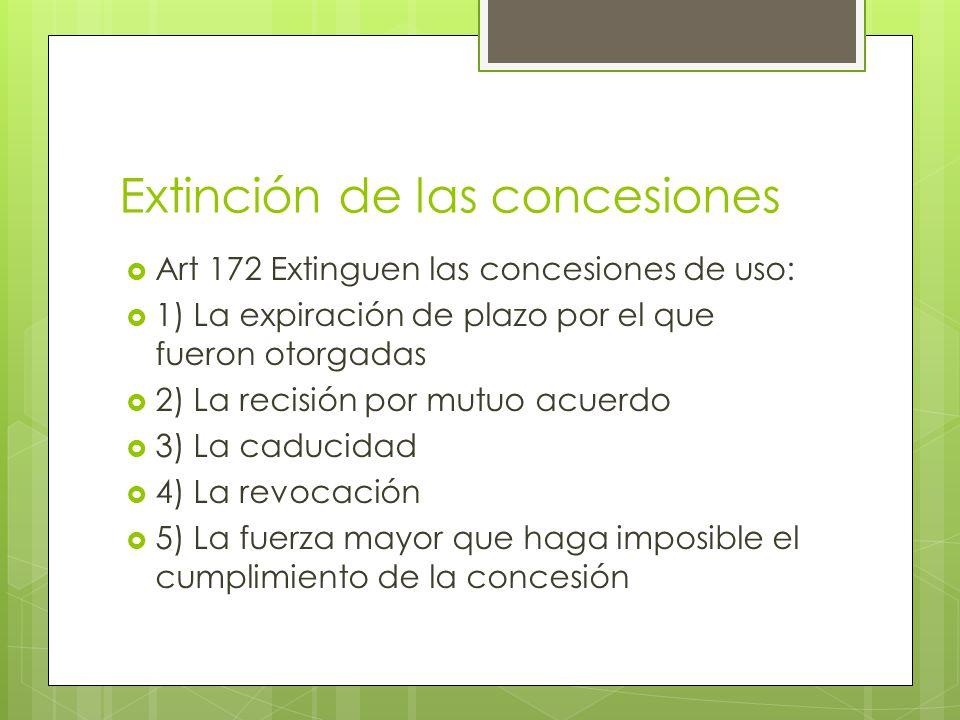 Extinción de las concesiones Art 172 Extinguen las concesiones de uso: 1) La expiración de plazo por el que fueron otorgadas 2) La recisión por mutuo
