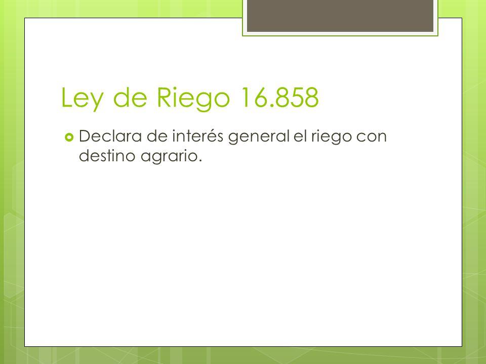 Ley de Riego 16.858 Declara de interés general el riego con destino agrario.