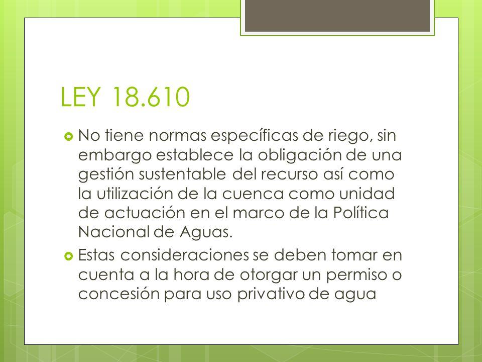LEY 18.610 No tiene normas específicas de riego, sin embargo establece la obligación de una gestión sustentable del recurso así como la utilización de