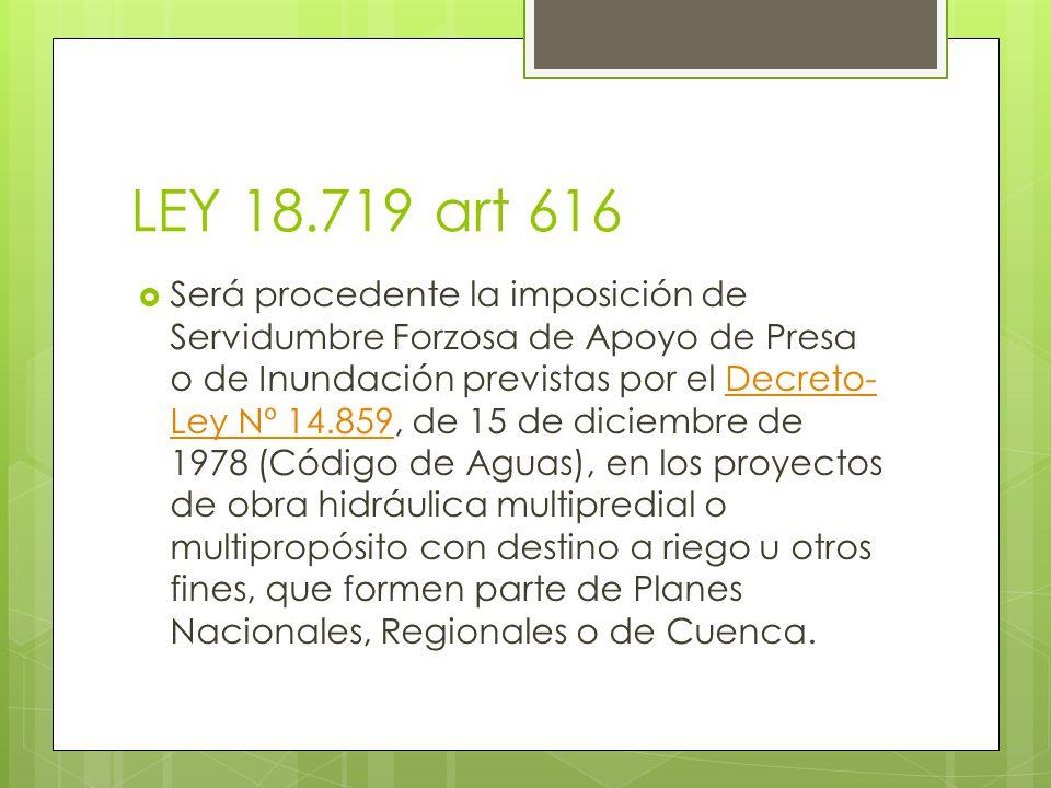 LEY 18.719 art 616 Será procedente la imposición de Servidumbre Forzosa de Apoyo de Presa o de Inundación previstas por el Decreto- Ley Nº 14.859, de