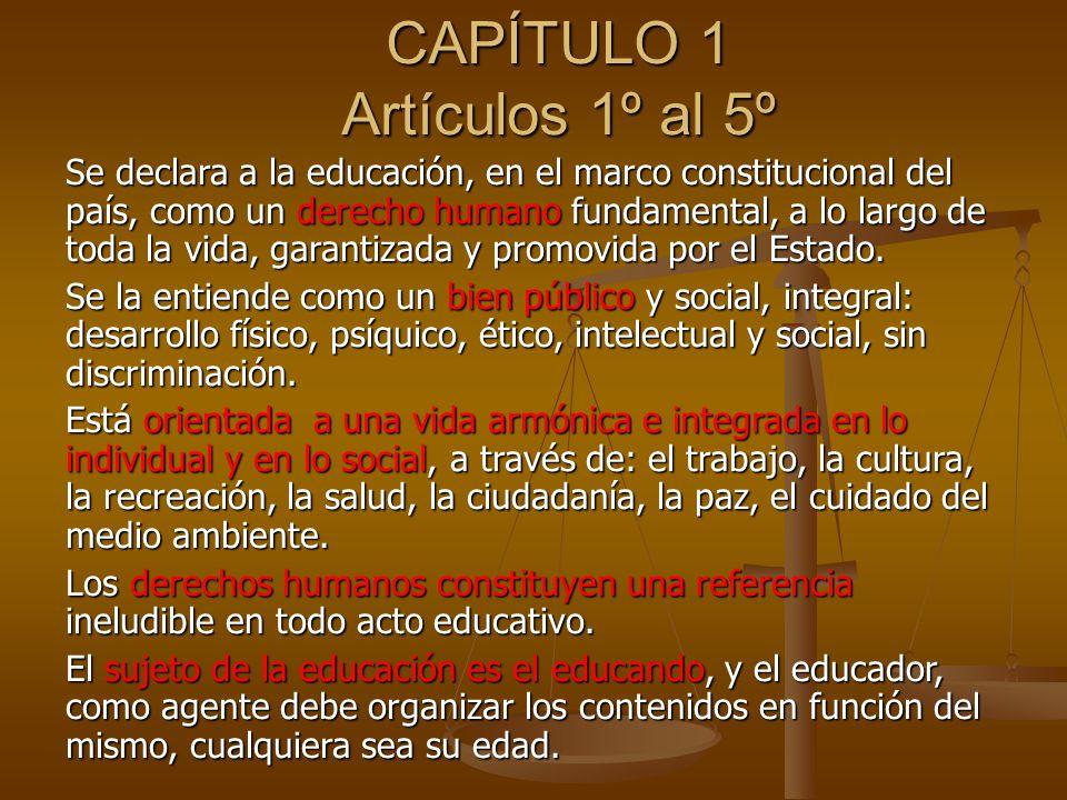 CAPÍTULO 1 Artículos 1º al 5º Se declara a la educación, en el marco constitucional del país, como un derecho humano fundamental, a lo largo de toda la vida, garantizada y promovida por el Estado.