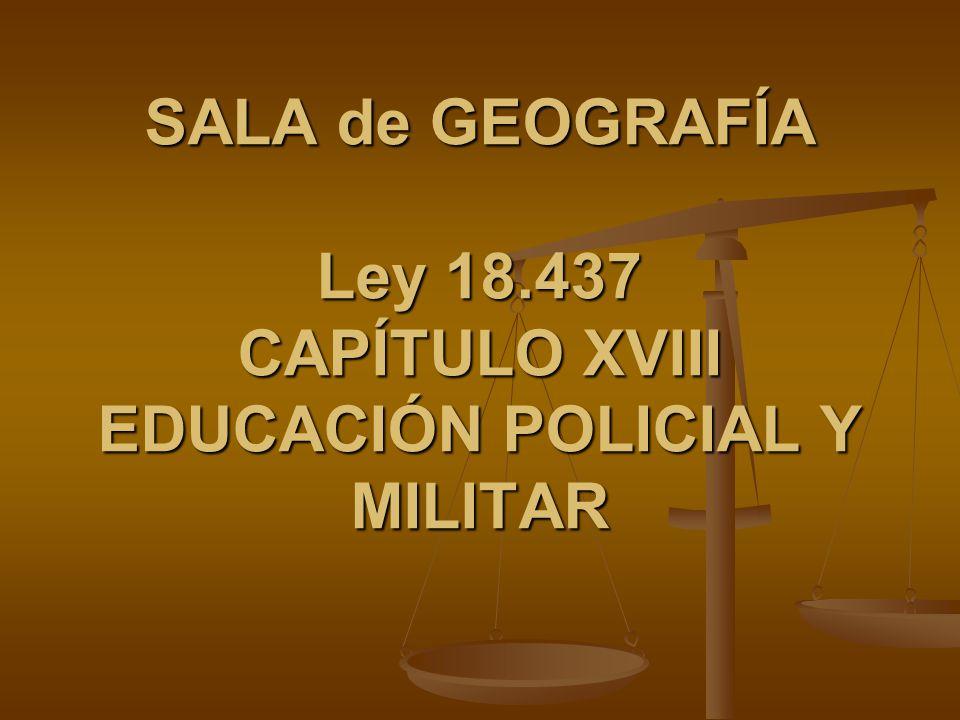 SALA de GEOGRAFÍA Ley 18.437 CAPÍTULO XVIII EDUCACIÓN POLICIAL Y MILITAR