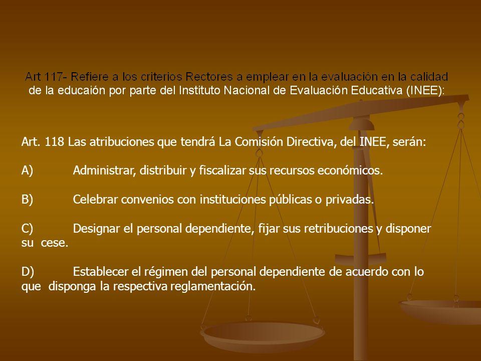 Art. 118 Las atribuciones que tendrá La Comisión Directiva, del INEE, serán: A) Administrar, distribuir y fiscalizar sus recursos económicos. B) Celeb