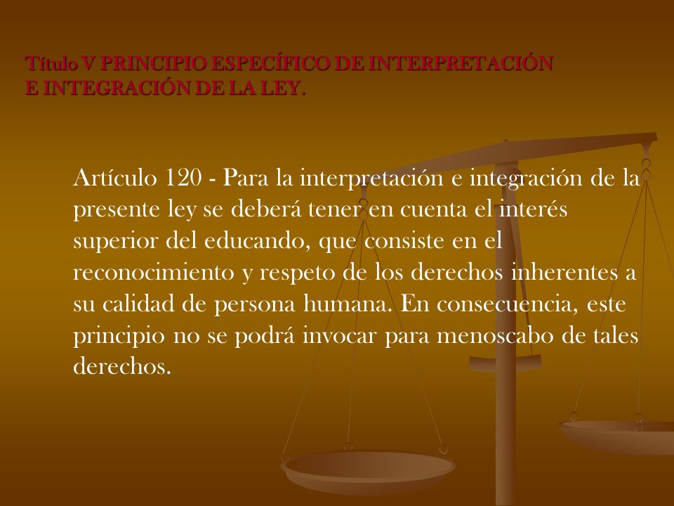 Artículo 120 - Para la interpretación e integración de la presente ley se deberá tener en cuenta el interés superior del educando, que consiste en el reconocimiento y respeto de los derechos inherentes a su calidad de persona humana.